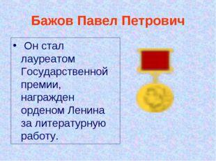 Бажов Павел Петрович Он стал лауреатом Государственной премии, награжден орд