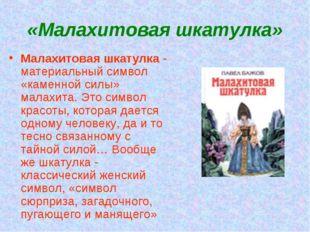 «Малахитовая шкатулка» Малахитовая шкатулка - материальный символ «каменной с