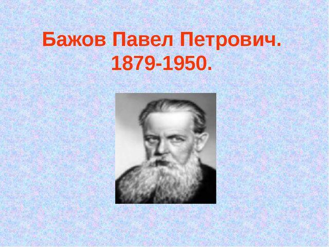 Бажов Павел Петрович. 1879-1950.