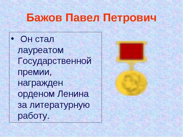 Бажов Павел Петрович Он стал лауреатом Государственной премии, награжден орд...