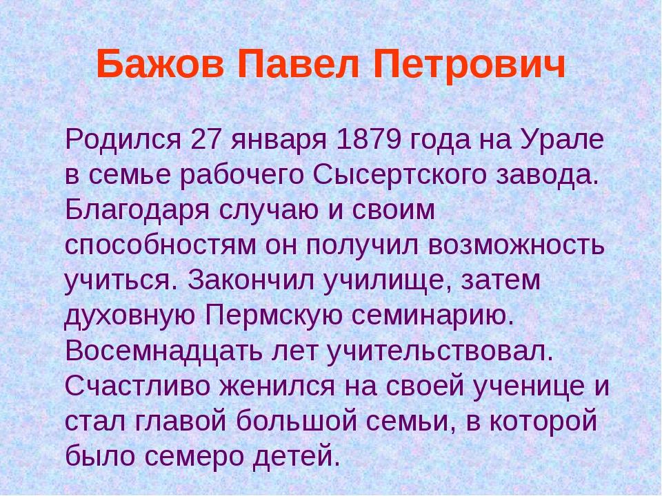 Бажов Павел Петрович Родился 27 января 1879 года на Урале в семье рабочего Сы...