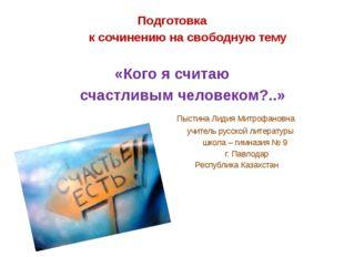 Подготовка к сочинению на свободную тему «Кого я считаю счастливым человеком?