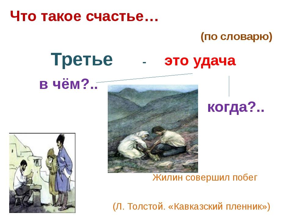 Что такое счастье… (по словарю) Третье - это удача в чём?.. когда?.. Жилин со...