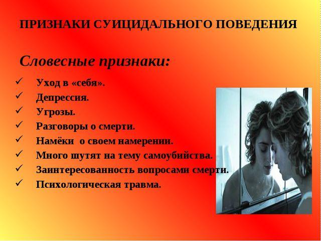 ПРИЗНАКИ СУИЦИДАЛЬНОГО ПОВЕДЕНИЯ Словесные признаки: Уход в «себя». Депресси...