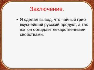 Заключение. Я сделал вывод, что чайный гриб вкуснейший русский продукт, а так