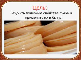 Цель: Изучить полезные свойства гриба и применить их в быту.