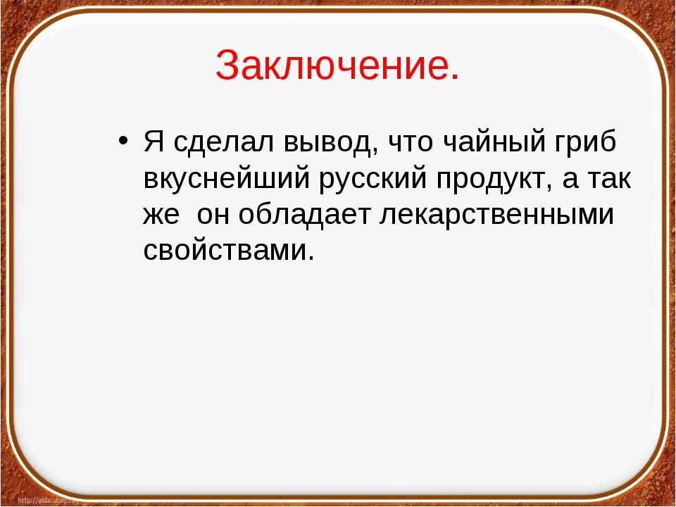 Заключение. Я сделал вывод, что чайный гриб вкуснейший русский продукт, а так...