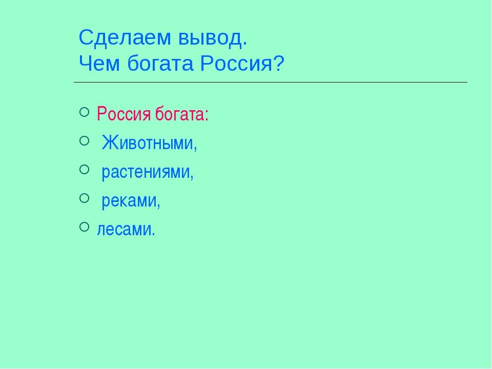 Сделаем вывод. Чем богата Россия? Россия богата: Животными, растениями, рекам...