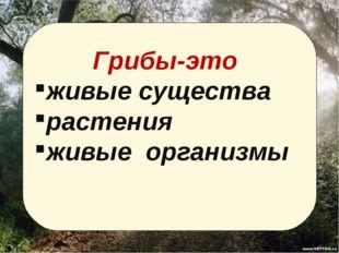 Грибы-это живые существа растения живые организмы