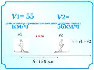 v = v1 + v2 v1= 55 км/ч v2= 56км/ч S=150 км t =1ч v2 v1 Движение в противопол