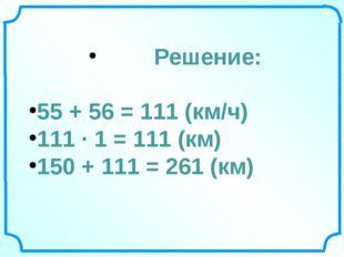 Решение: 55 + 56 = 111 (км/ч) 111 ∙ 1 = 111 (км) 150 + 111 = 261 (км)