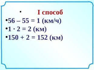 I способ 56 – 55 = 1 (км/ч) 1 ∙ 2 = 2 (км) 150 + 2 = 152 (км)