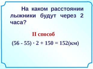 (56 - 55) ∙ 2 + 150 = 152(км) На каком расстоянии лыжники будут через 2 часа