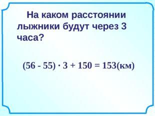 (56 - 55) ∙ 3 + 150 = 153(км) На каком расстоянии лыжники будут через 3 часа?