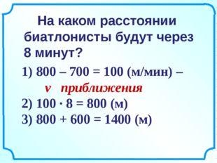 1) 800 – 700 = 100 (м/мин) – v приближения 2) 100 ∙ 8 = 800 (м) 3) 800 + 600