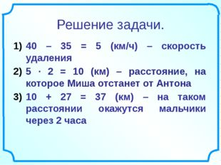 Решение задачи. 40 – 35 = 5 (км/ч) – скорость удаления 5 ∙ 2 = 10 (км) – расс