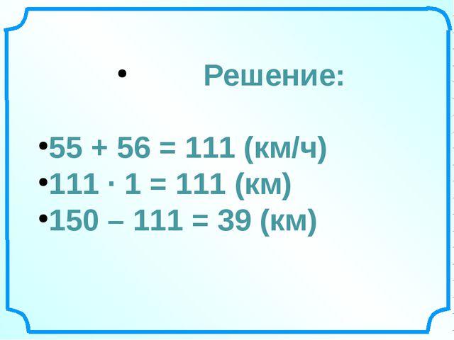 Решение: 55 + 56 = 111 (км/ч) 111 ∙ 1 = 111 (км) 150 – 111 = 39 (км)