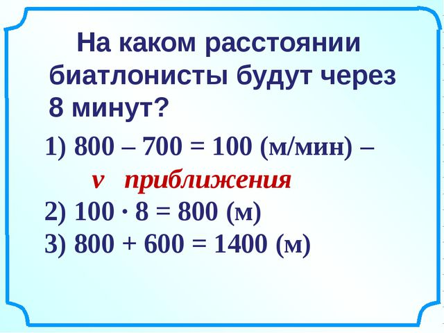1) 800 – 700 = 100 (м/мин) – v приближения 2) 100 ∙ 8 = 800 (м) 3) 800 + 600...