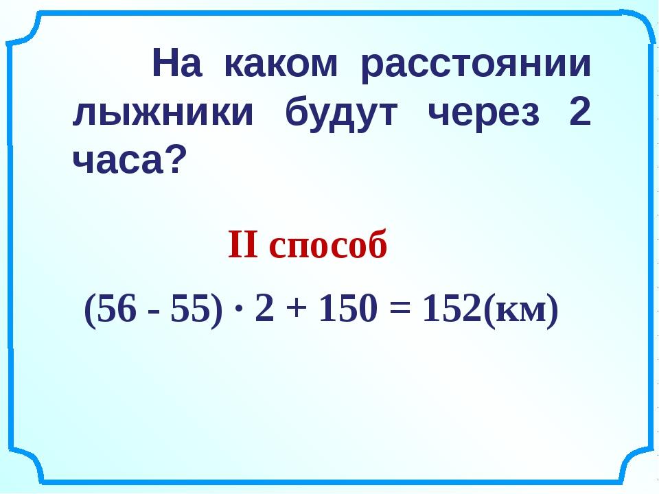 (56 - 55) ∙ 2 + 150 = 152(км) На каком расстоянии лыжники будут через 2 часа...