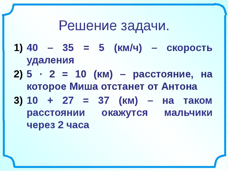 Решение задачи. 40 – 35 = 5 (км/ч) – скорость удаления 5 ∙ 2 = 10 (км) – расс...