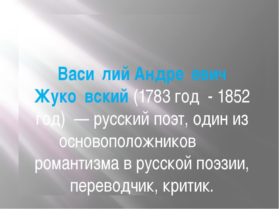 Васи́лий Андре́евич Жуко́вский(1783 год -1852 год)— русский поэт, один из...