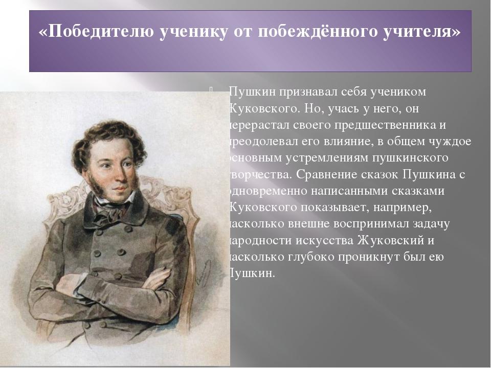 «Победителю ученику от побеждённого учителя» Пушкин признавал себя учеником...