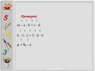 Проверка: 3 1 4 2 m – a : b + c ∙ d 1 2 5 3 4 6 ∙ 3 : 2 + 5 ∙ 8 ∙ 0 1 2 a +