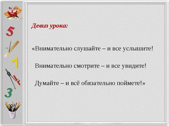 Девиз урока: «Внимательно слушайте – и все услышите! Внимательно смотрите –...