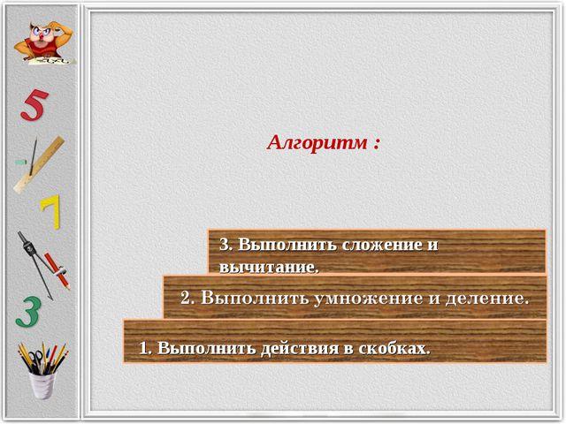 Алгоритм : 1. Выполнить действия в скобках. 3. Выполнить сложение и вычитание.