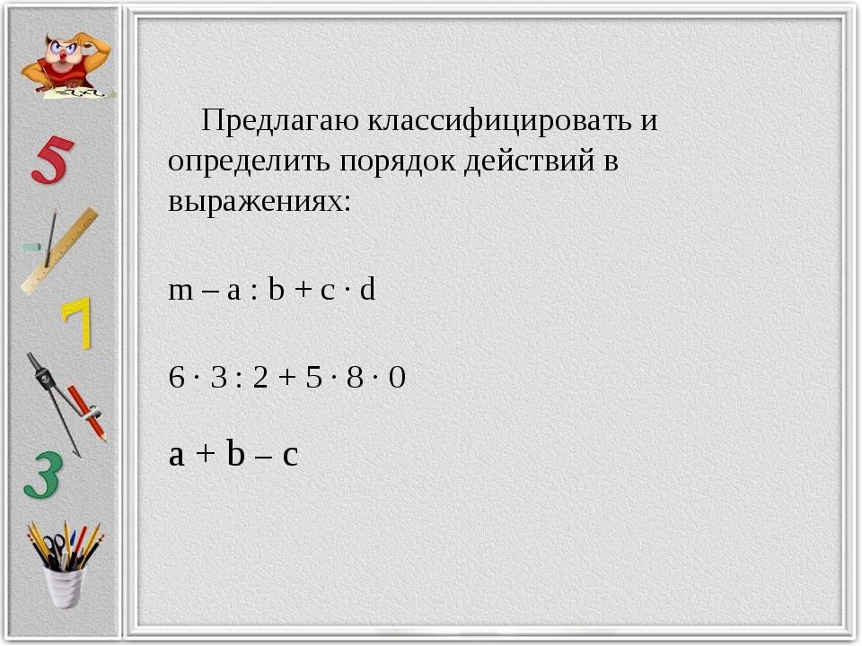 Предлагаю классифицировать и определить порядок действий в выражениях: m – a...
