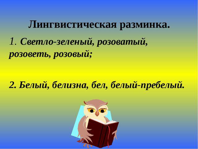 Лингвистическая разминка. 1. Светло-зеленый, розоватый, розоветь, розовый; 2...