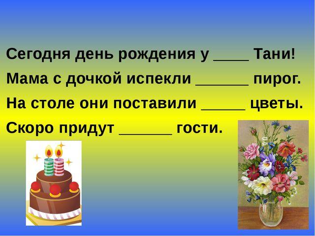 Сегодня день рождения у ____ Тани! Мама с дочкой испекли ______ пирог. На сто...