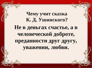 Чему учит сказка К. Д. Ушинского? Не в деньгах счастье, а в человеческой добр