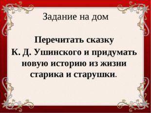 Задание на дом Перечитать сказку К. Д. Ушинского и придумать новую историю из
