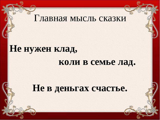 Главная мысль сказки Не нужен клад, коли в семье лад. Не в деньгах счастье.