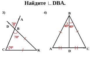 Найдите ∟DBA. 3) D A B C K 700 ? 700 700 4) B A C D 400 ? 400