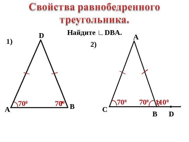 Найдите ∟DBA. 1) D A B 700 ? 700 2) A C B D 700 ? 700 1100