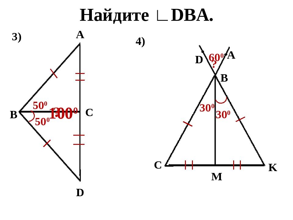 Найдите ∟DBA. 3) B A C D 500 ? 500 1000 4) C M K B A D 300 ? 300 600