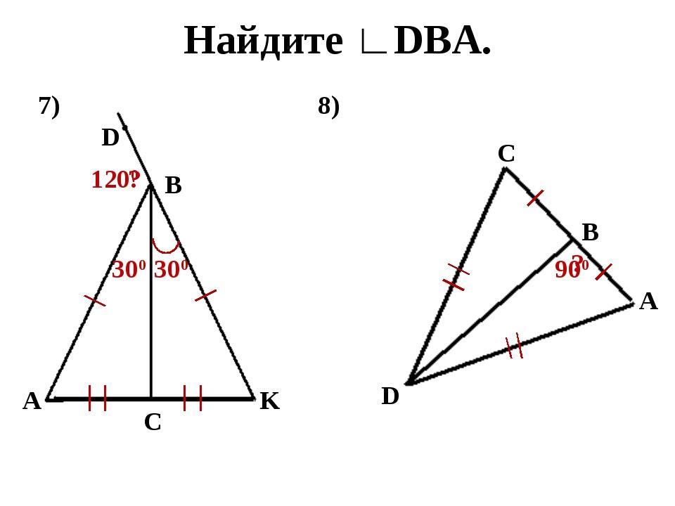 Найдите ∟DBA. 7) A C K B D 300 ? 300 1200 8) D C B A ? 900