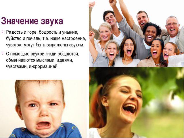 Значение звука Радость и горе, бодрость и уныние, буйство и печаль, т.е. наше...