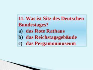 11. Was ist Sitz des Deutschen Bundestages? das Rote Rathaus das Reichstagsge
