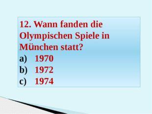 12. Wann fanden die Olympischen Spiele in München statt? 1970 1972 1974