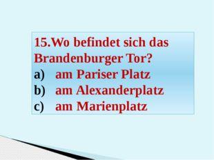 15.Wo befindet sich das Brandenburger Tor? am Pariser Platz am Alexanderplatz