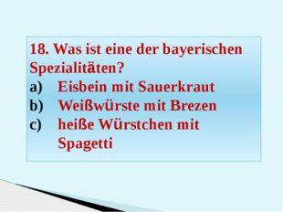 18. Was ist eine der bayerischen Spezialitäten? Eisbein mit Sauerkraut Weißwü