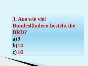 3. Aus wie viel Bundesländern besteht die BRD? 9 14 16