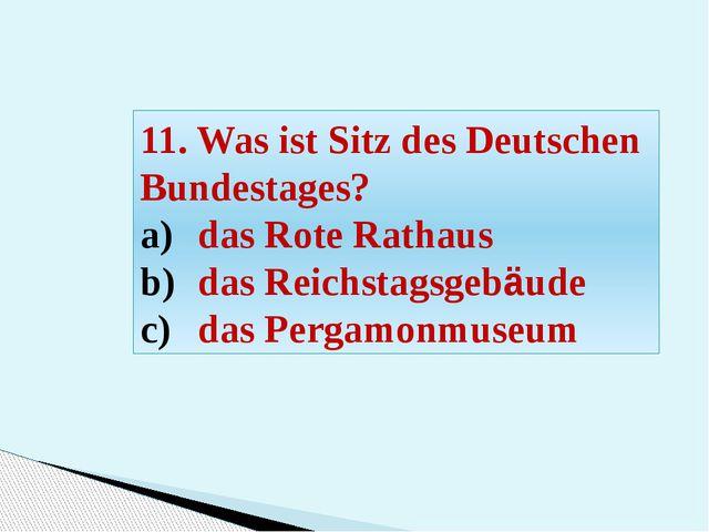 11. Was ist Sitz des Deutschen Bundestages? das Rote Rathaus das Reichstagsge...