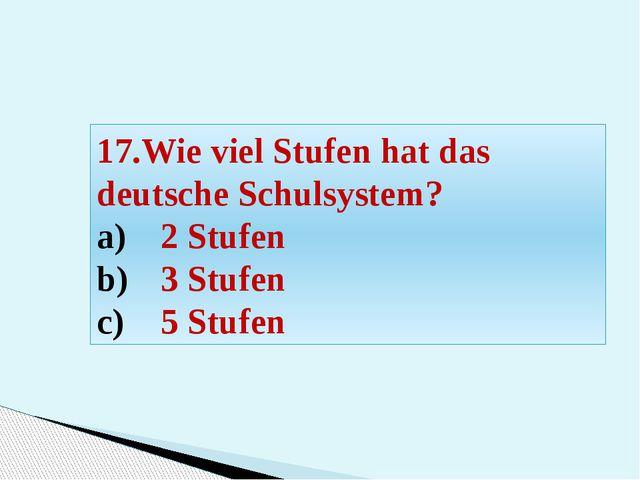 17.Wie viel Stufen hat das deutsche Schulsystem? 2 Stufen 3 Stufen 5 Stufen