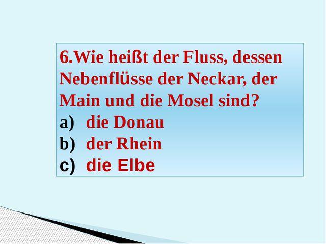 6.Wie heißt der Fluss, dessen Nebenflüsse der Neckar, der Main und die Mosel...