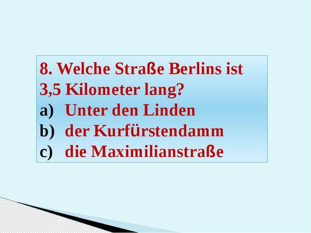 8. Welche Straße Berlins ist 3,5 Kilometer lang? Unter den Linden der Kurfürs...