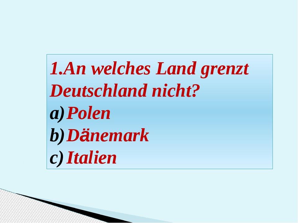 1.An welches Land grenzt Deutschland nicht? Polen Dänemark Italien